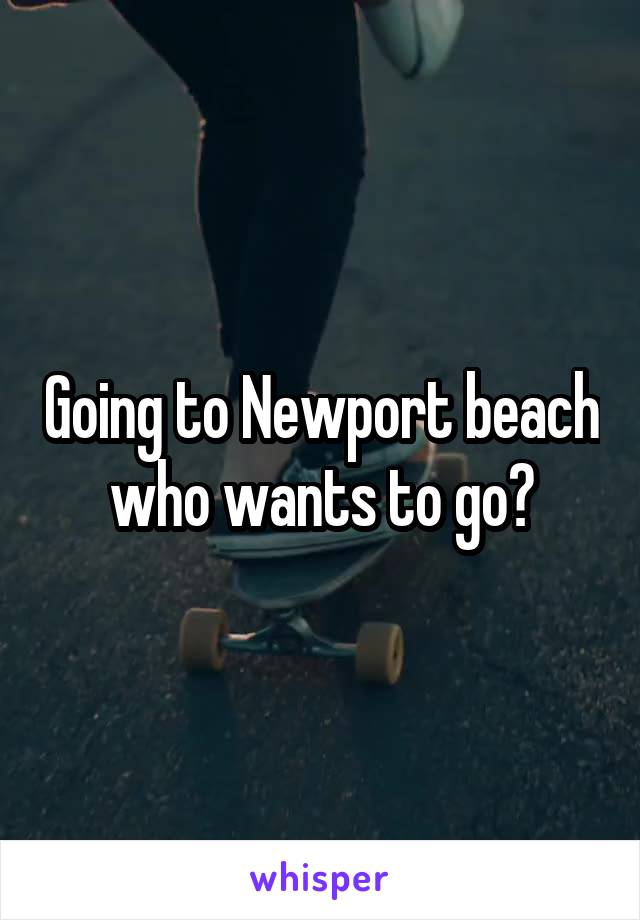 Going to Newport beach who wants to go?