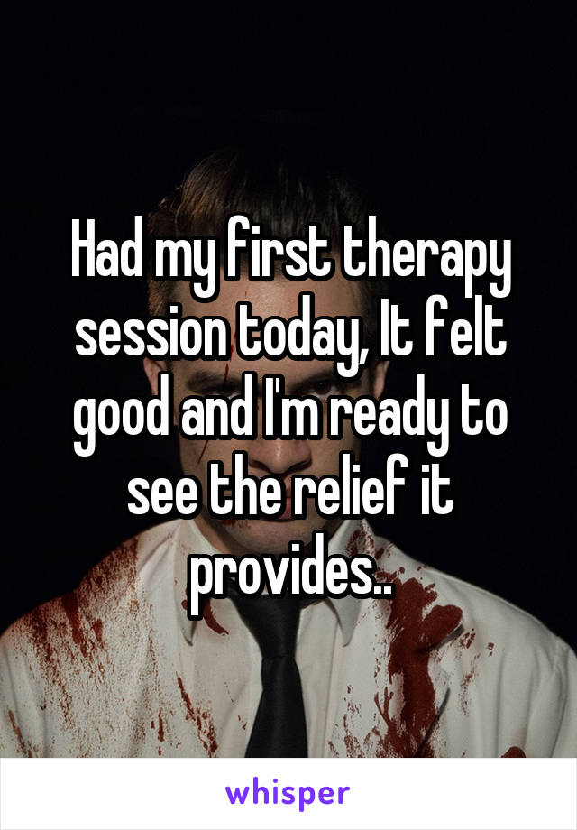 Had my first therapy session today, It felt good and I'm ready to see the relief it provides..