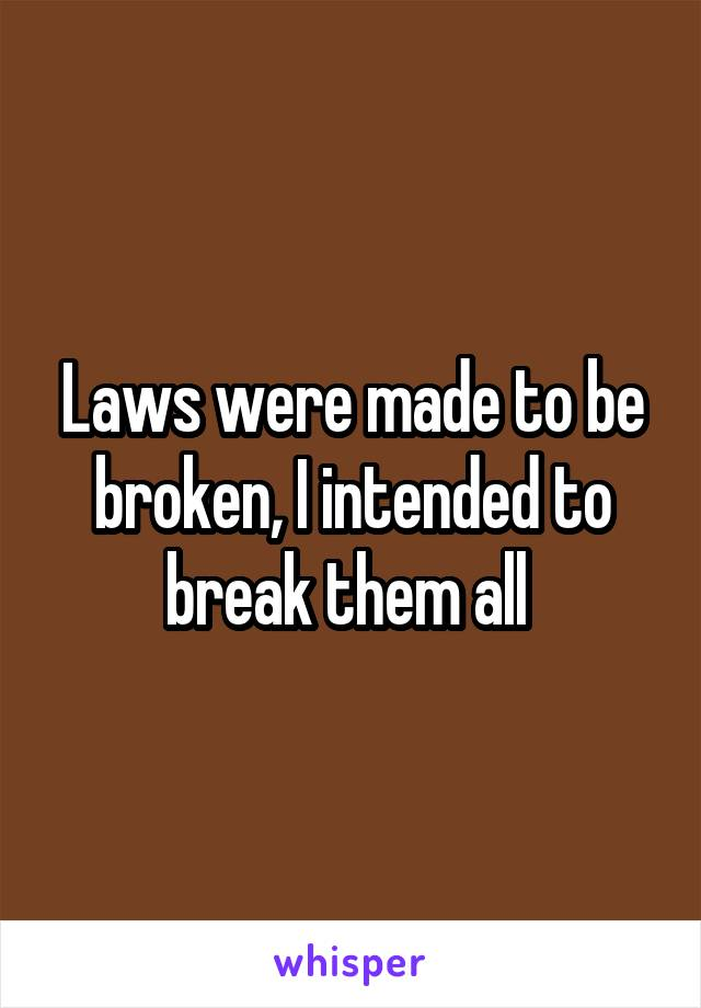 Laws were made to be broken, I intended to break them all