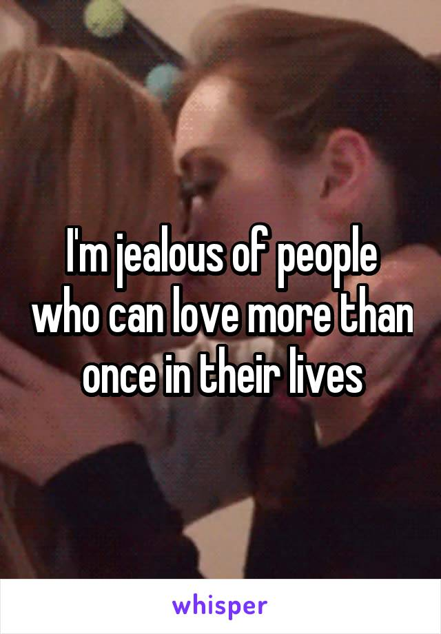I'm jealous of people who can love more than once in their lives