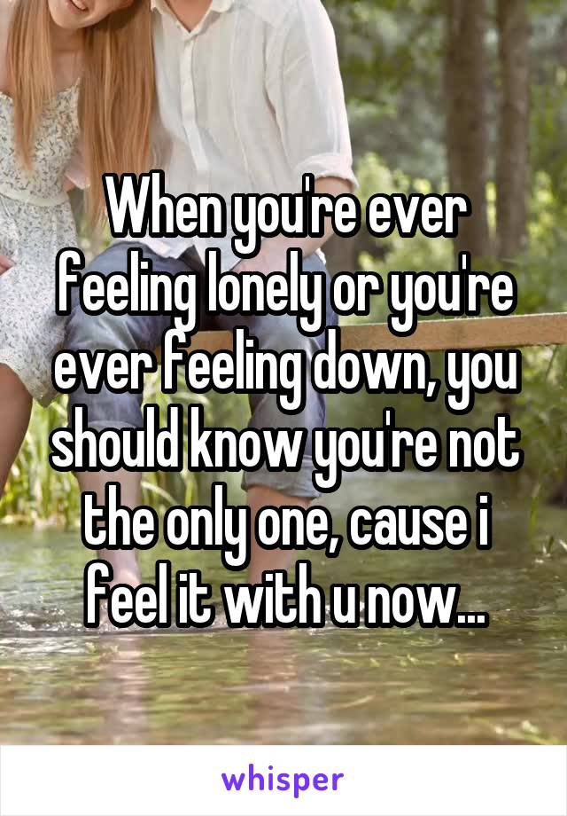 When you're ever feeling lonely or you're ever feeling down, you should know you're not the only one, cause i feel it with u now...