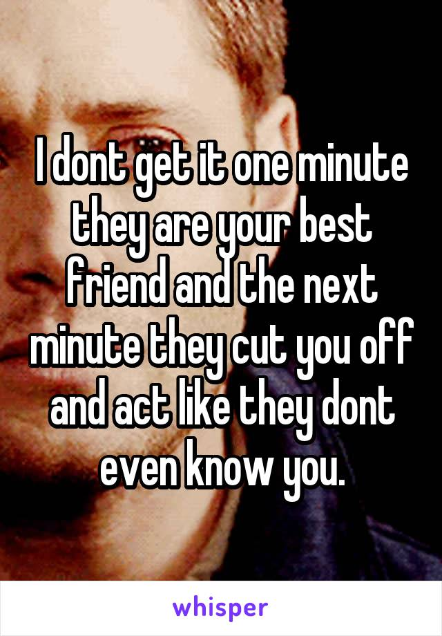 I dont get it one minute they are your best friend and the next minute they cut you off and act like they dont even know you.