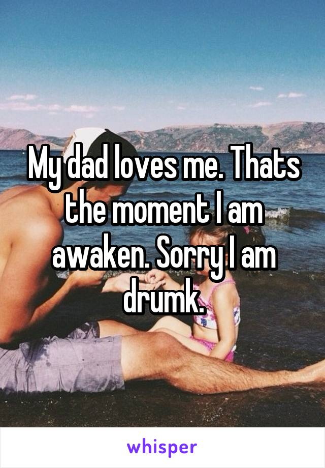 My dad loves me. Thats the moment I am awaken. Sorry I am drumk.