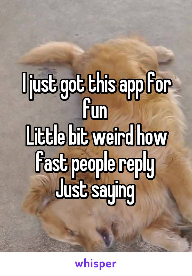 I just got this app for fun  Little bit weird how fast people reply  Just saying