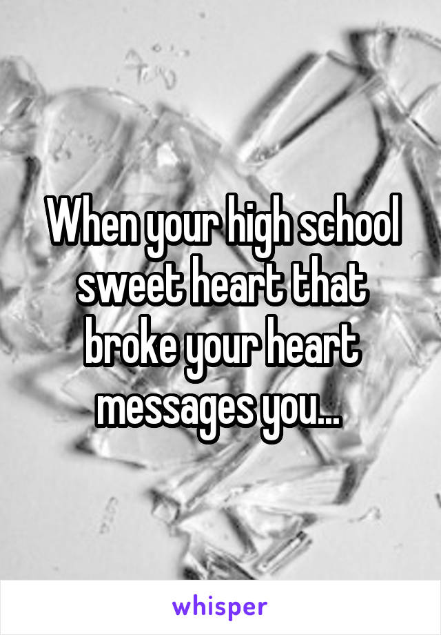 When your high school sweet heart that broke your heart messages you...