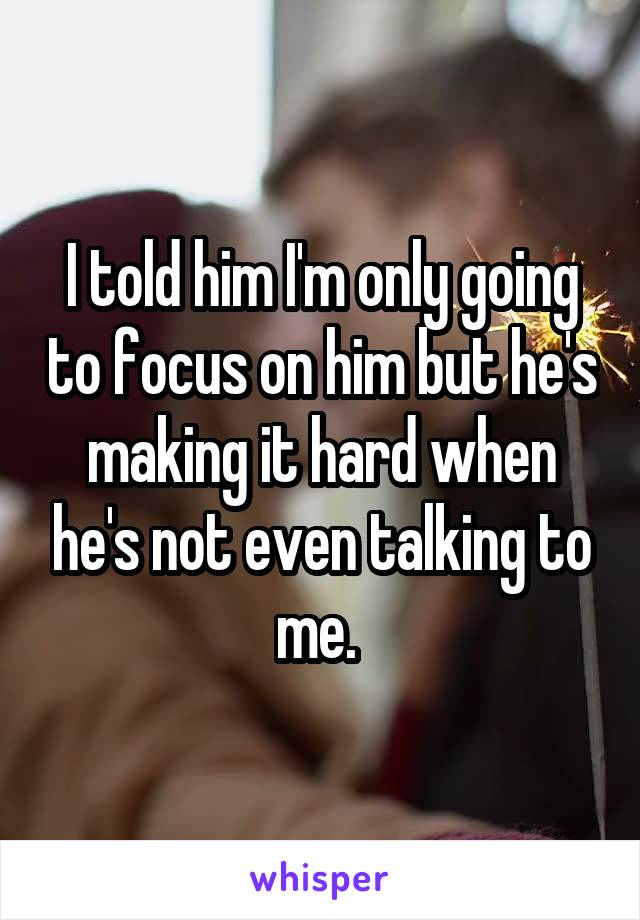 I told him I'm only going to focus on him but he's making it hard when he's not even talking to me.
