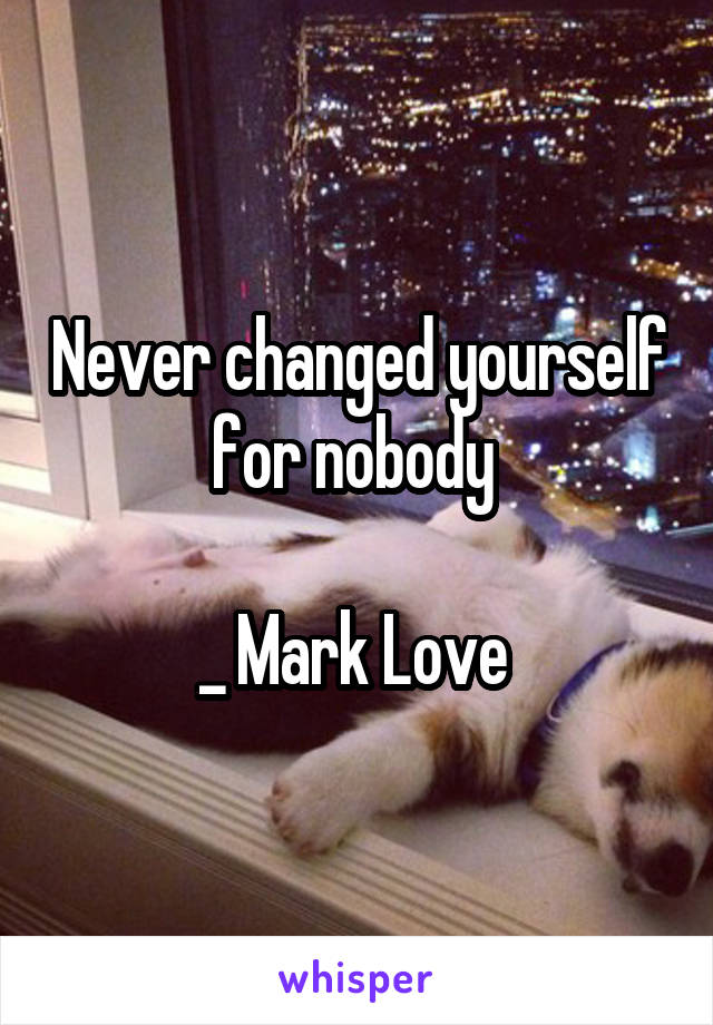 Never changed yourself for nobody   _ Mark Love