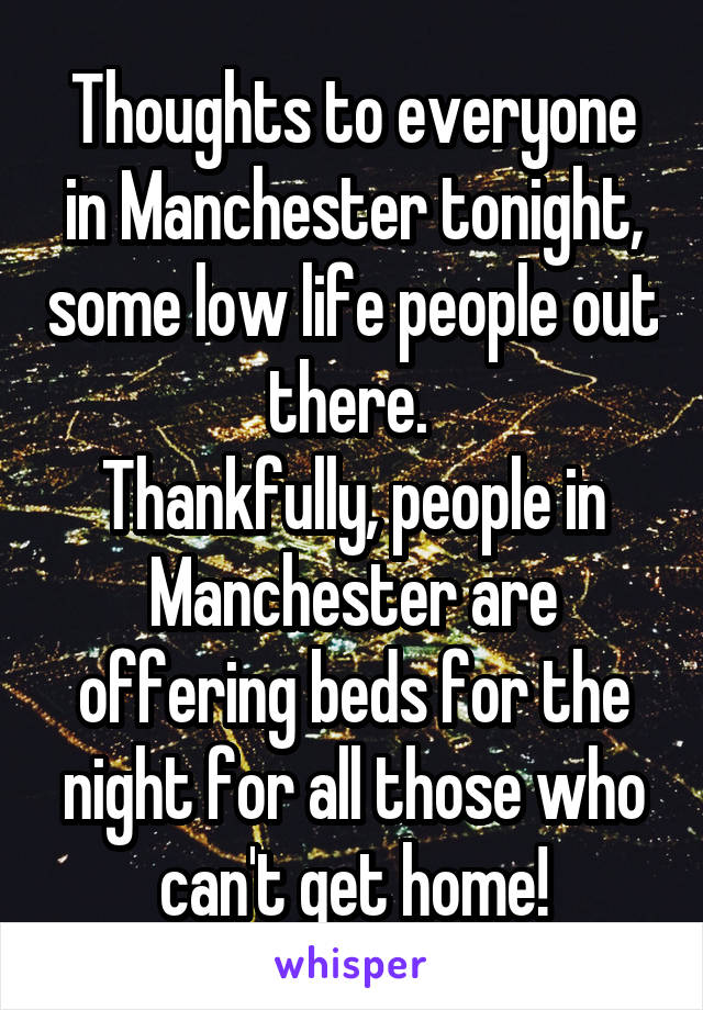 Thoughts to everyone in Manchester tonight, some low life people out there.  Thankfully, people in Manchester are offering beds for the night for all those who can't get home!