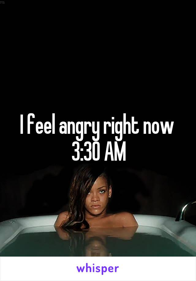 I feel angry right now  3:30 AM