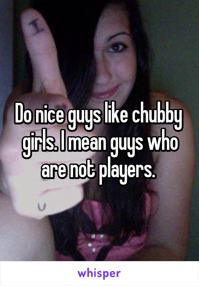 Do nice guys like chubby  girls. I mean guys who are not players.