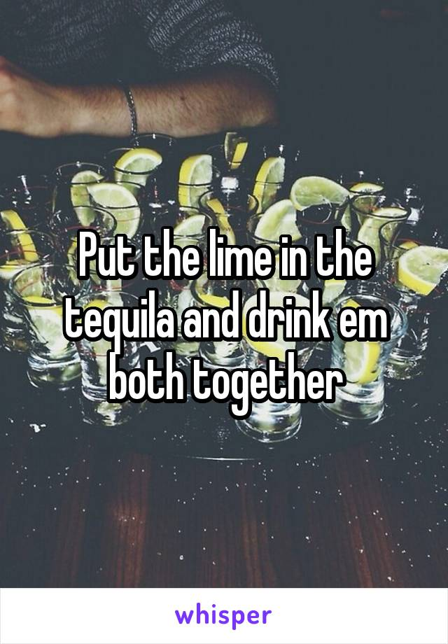 Put the lime in the tequila and drink em both together