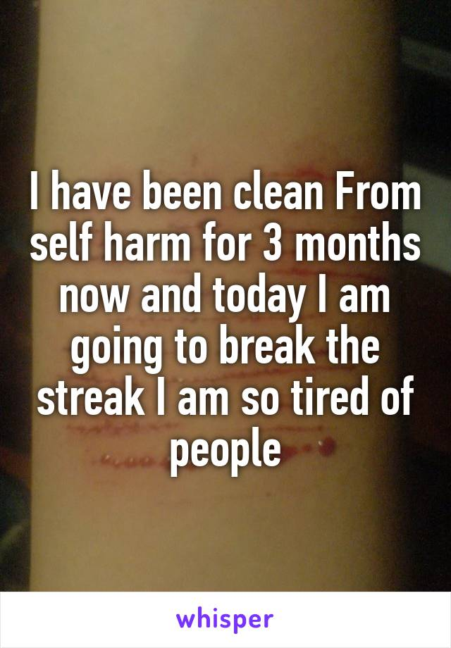 I have been clean From self harm for 3 months now and today I am going to break the streak I am so tired of people