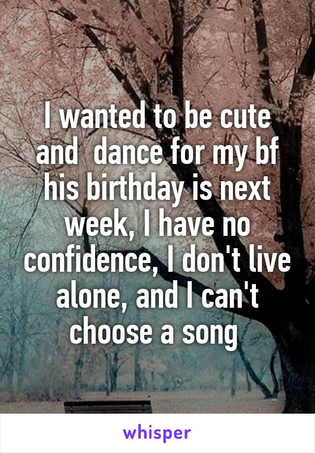 I wanted to be cute and  dance for my bf his birthday is next week, I have no confidence, I don't live alone, and I can't choose a song