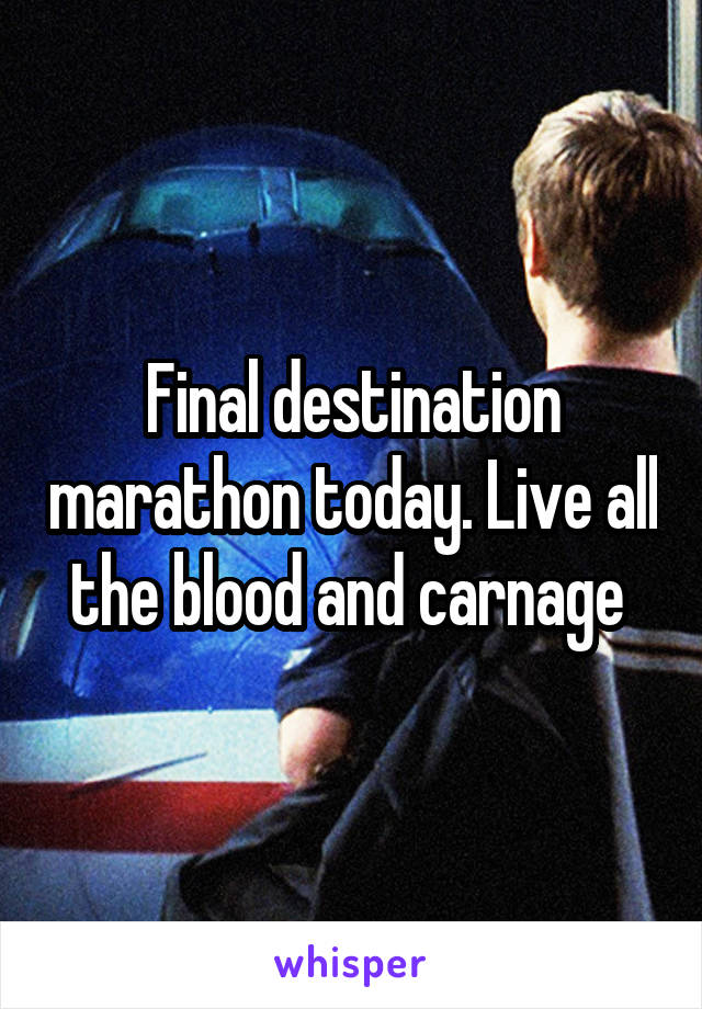 Final destination marathon today. Live all the blood and carnage