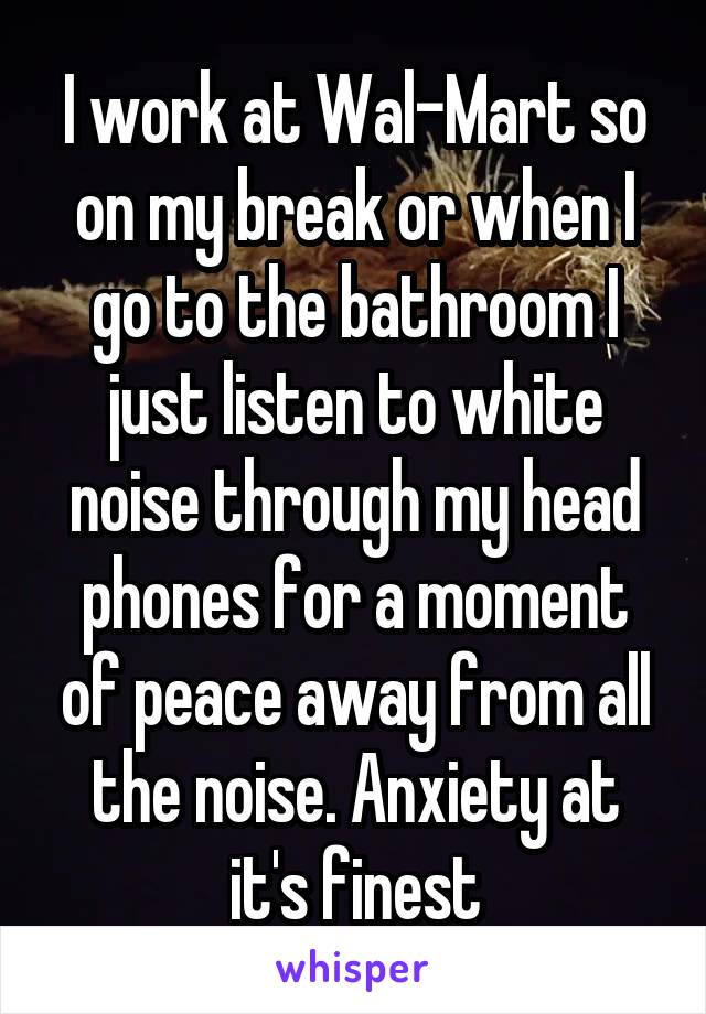 I work at Wal-Mart so on my break or when I go to the bathroom I just listen to white noise through my head phones for a moment of peace away from all the noise. Anxiety at it's finest
