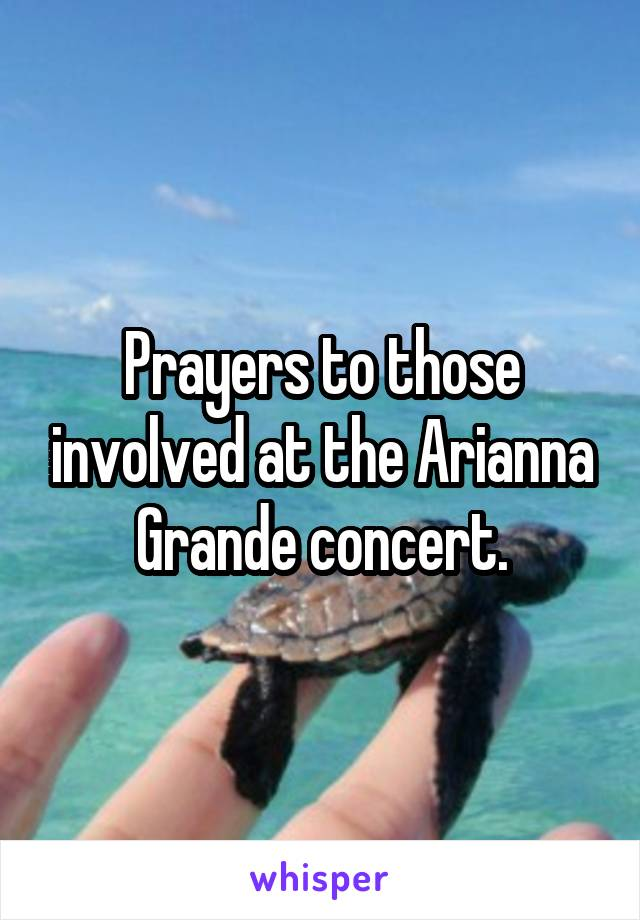 Prayers to those involved at the Arianna Grande concert.