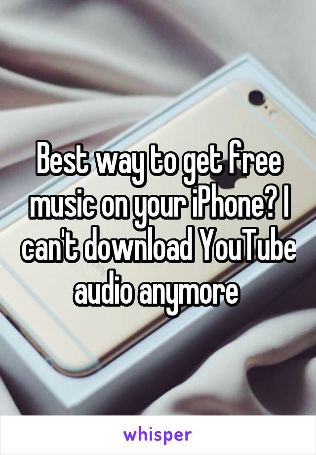 Best way to get free music on your iPhone? I can't download YouTube audio anymore