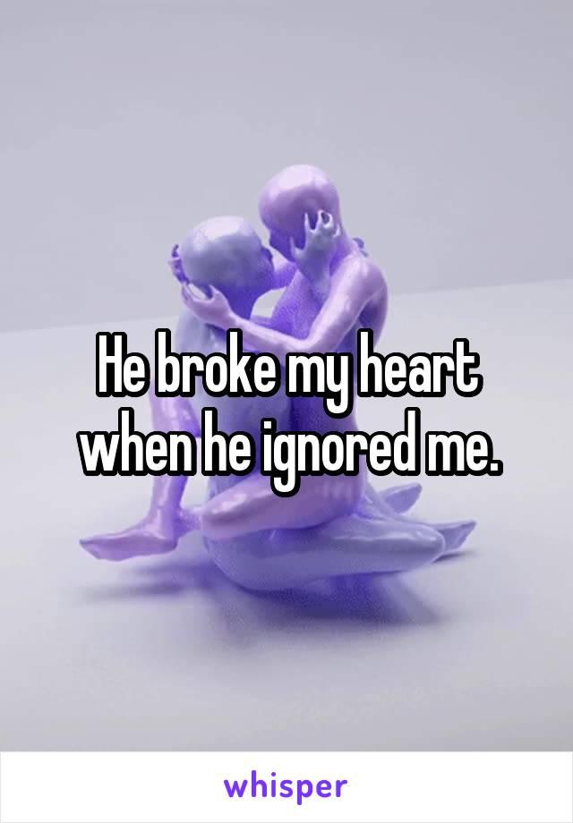 He broke my heart when he ignored me.