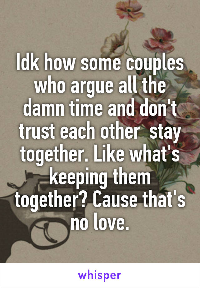 Idk how some couples who argue all the damn time and don't trust each other  stay together. Like what's keeping them together? Cause that's no love.