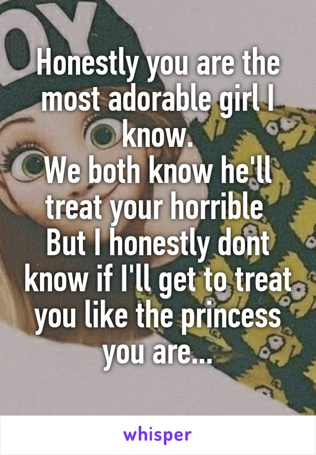 Honestly you are the most adorable girl I know. We both know he'll treat your horrible  But I honestly dont know if I'll get to treat you like the princess you are...