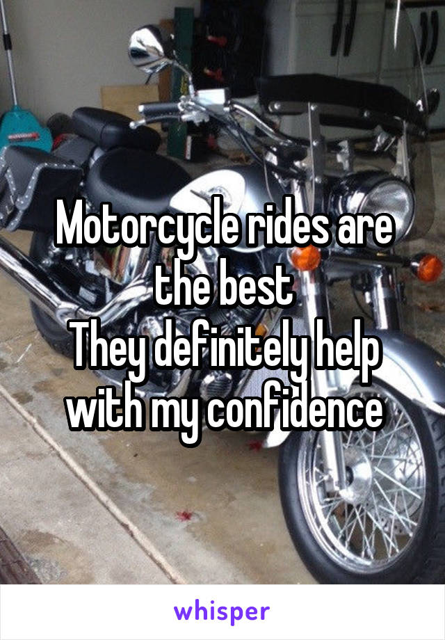 Motorcycle rides are the best They definitely help with my confidence