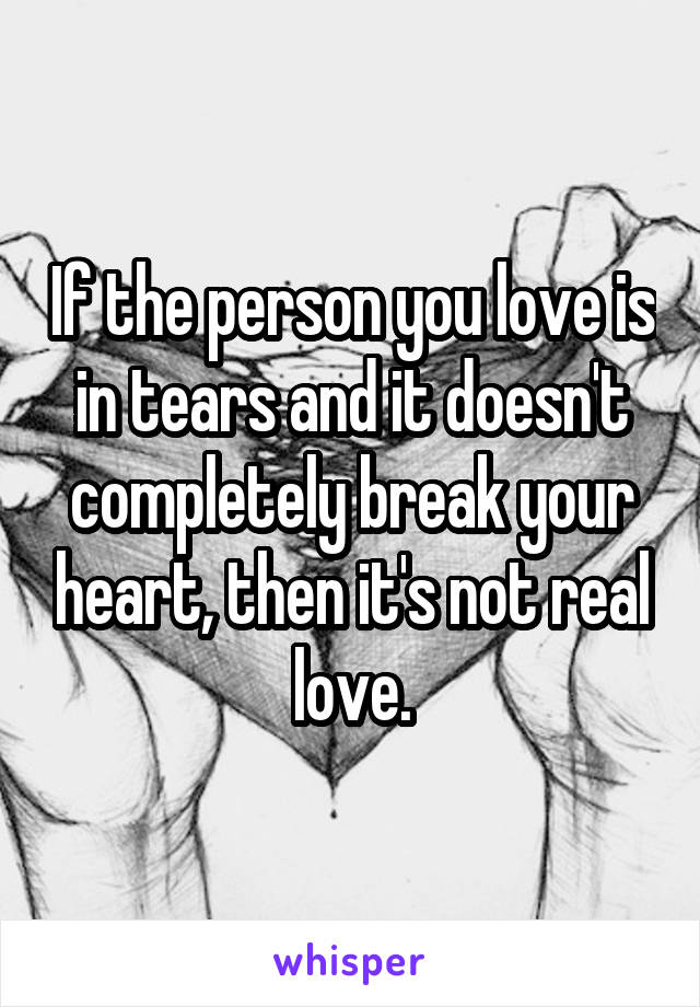 If the person you love is in tears and it doesn't completely break your heart, then it's not real love.