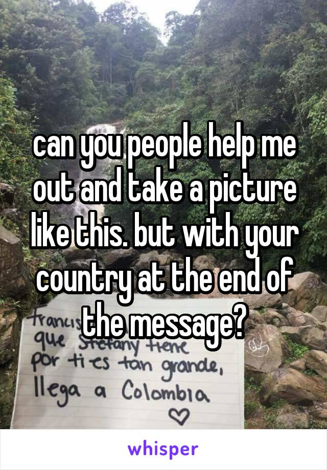 can you people help me out and take a picture like this. but with your country at the end of the message?