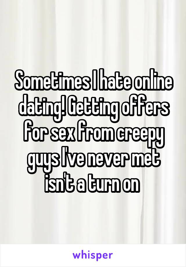Sometimes I hate online dating! Getting offers for sex from creepy guys I've never met isn't a turn on