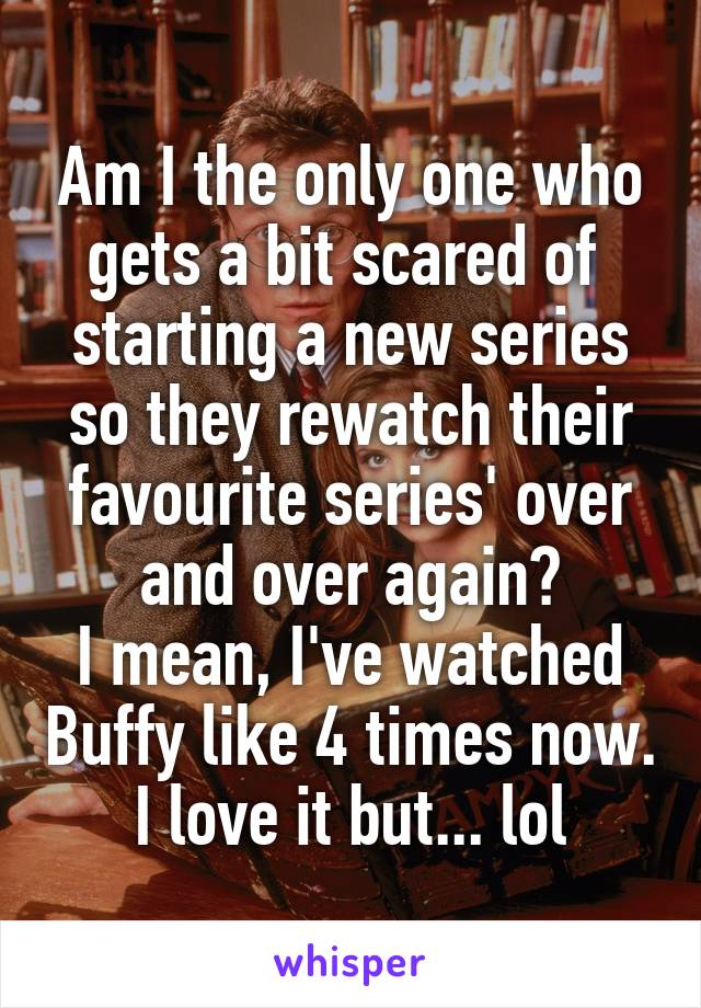 Am I the only one who gets a bit scared of  starting a new series so they rewatch their favourite series' over and over again? I mean, I've watched Buffy like 4 times now. I love it but... lol
