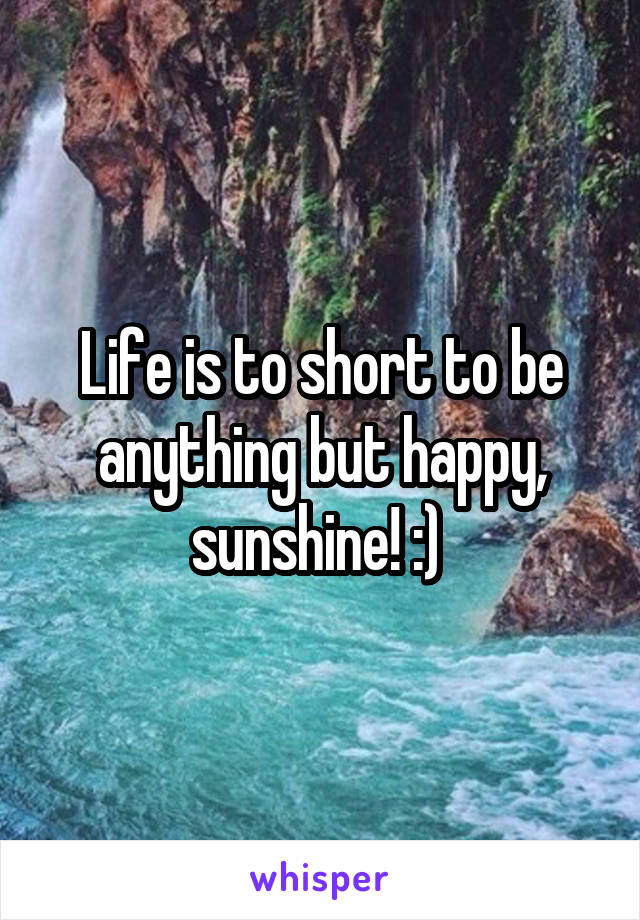 Life is to short to be anything but happy, sunshine! :)