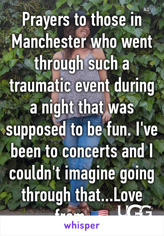 Prayers to those in Manchester who went through such a traumatic event during a night that was supposed to be fun. I've been to concerts and I couldn't imagine going through that...Love from 🇺🇸