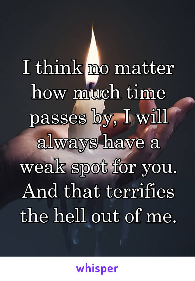 I think no matter how much time passes by, I will always have a weak spot for you. And that terrifies the hell out of me.