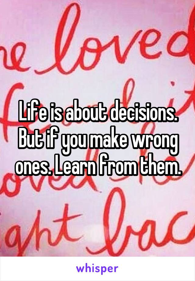 Life is about decisions. But if you make wrong ones. Learn from them.
