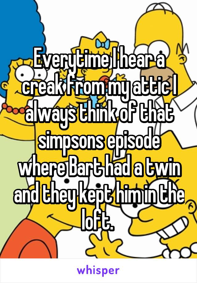Everytime I hear a creak from my attic I always think of that simpsons episode where Bart had a twin and they kept him in the loft.