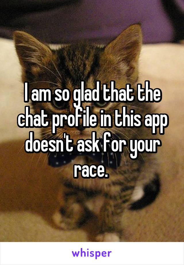 I am so glad that the chat profile in this app doesn't ask for your race.