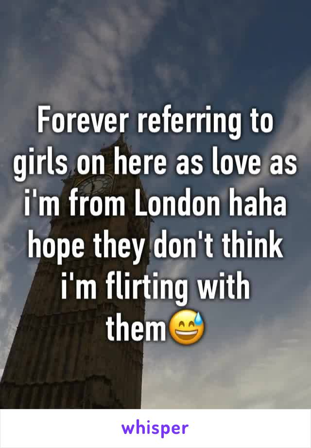 Forever referring to girls on here as love as i'm from London haha hope they don't think i'm flirting with them😅