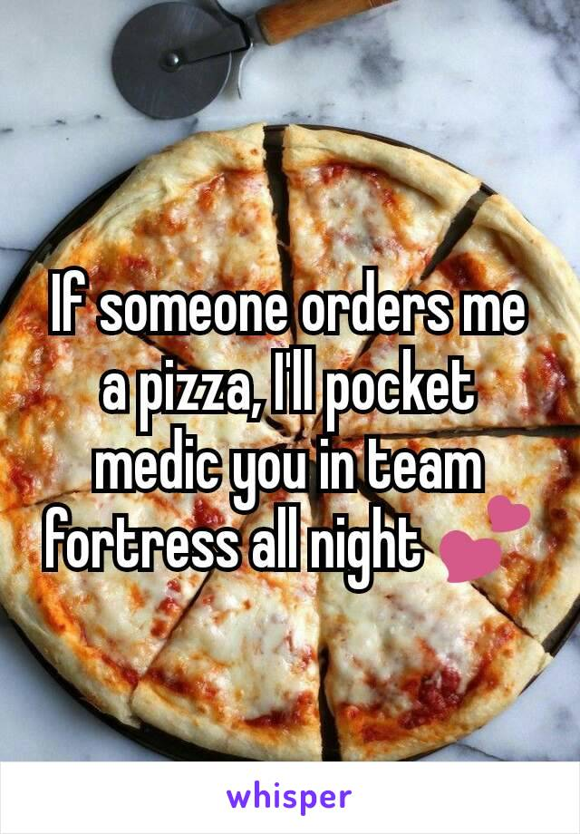 If someone orders me a pizza, I'll pocket medic you in team fortress all night 💕