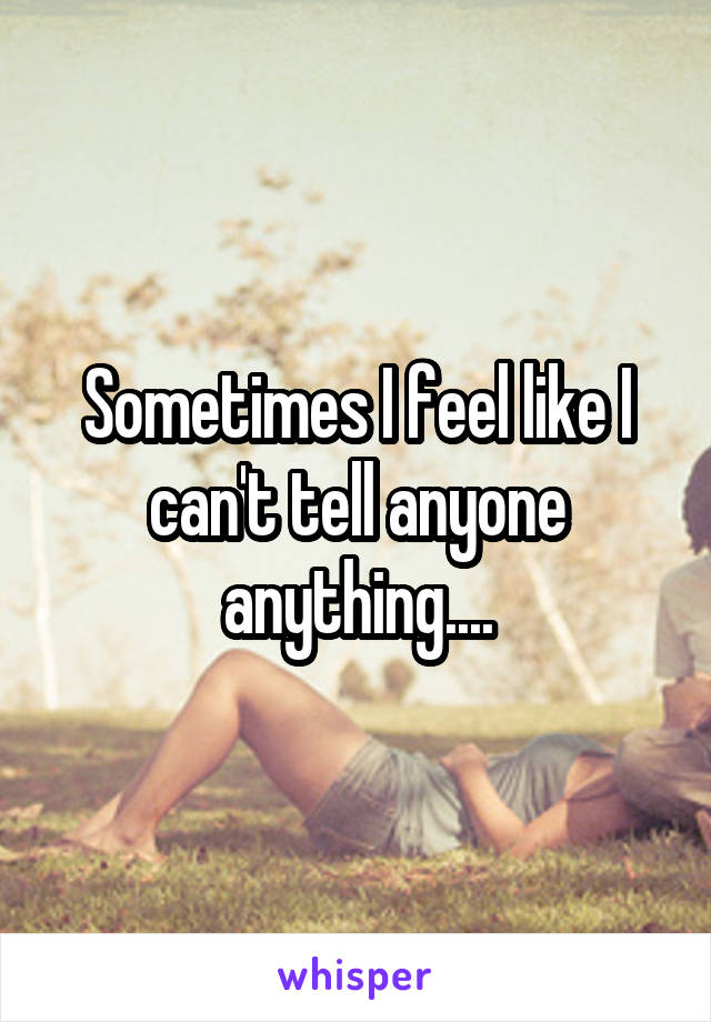 Sometimes I feel like I can't tell anyone anything....
