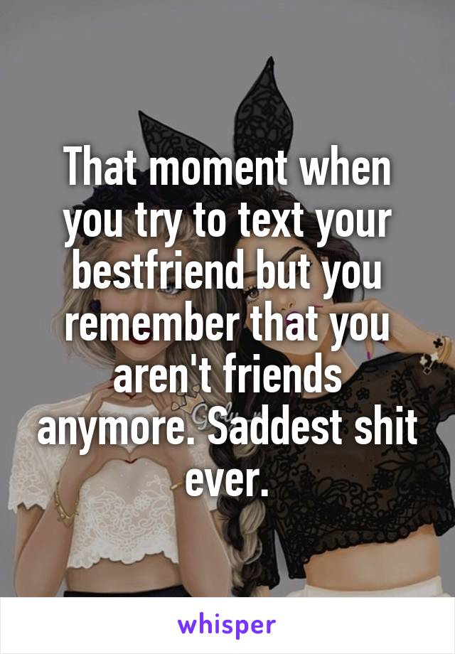 That moment when you try to text your bestfriend but you remember that you aren't friends anymore. Saddest shit ever.