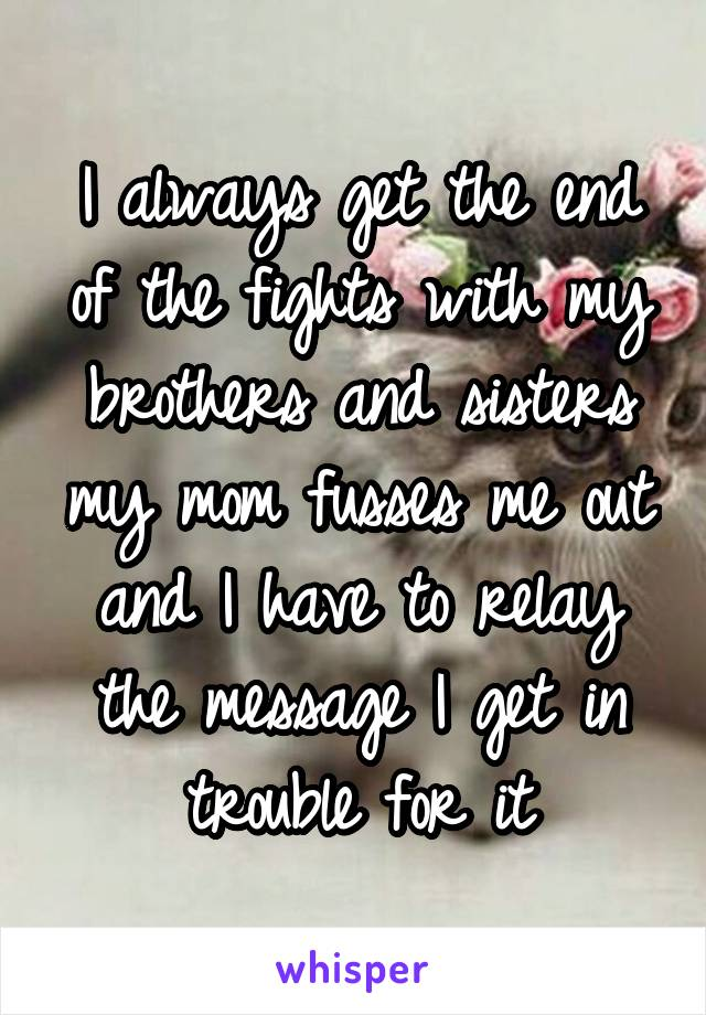 I always get the end of the fights with my brothers and sisters my mom fusses me out and I have to relay the message I get in trouble for it