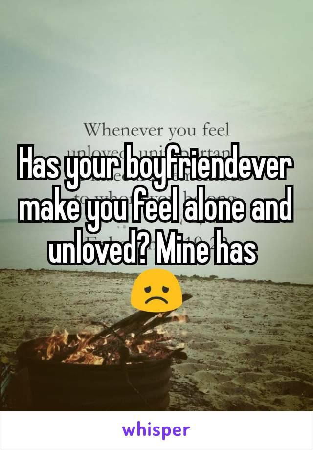 Has your boyfriendever make you feel alone and unloved? Mine has  😞