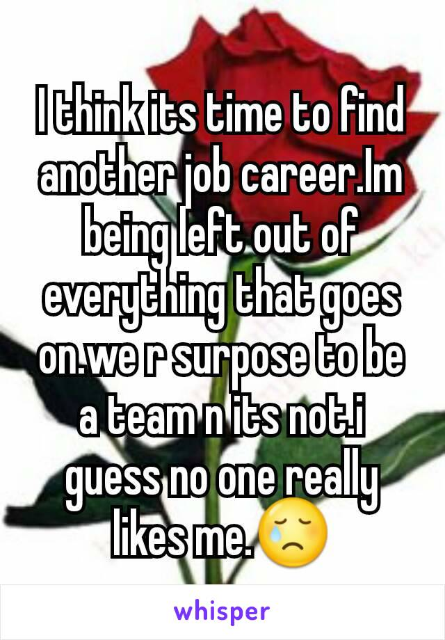 I think its time to find another job career.Im being left out of everything that goes on.we r surpose to be a team n its not.i guess no one really likes me.😢