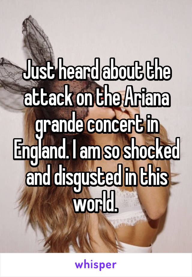 Just heard about the attack on the Ariana grande concert in England. I am so shocked and disgusted in this world.