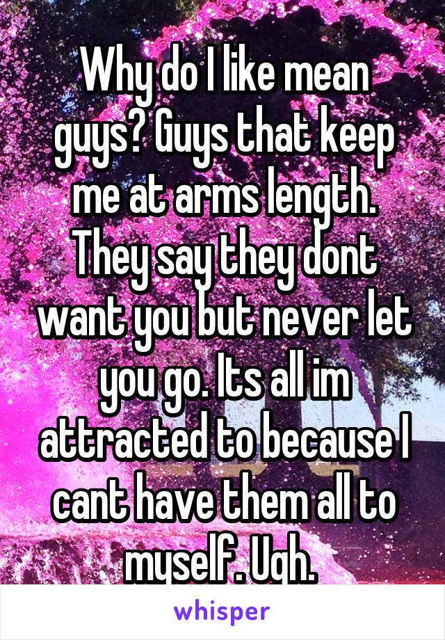 Why do I like mean guys? Guys that keep me at arms length. They say they dont want you but never let you go. Its all im attracted to because I cant have them all to myself. Ugh.