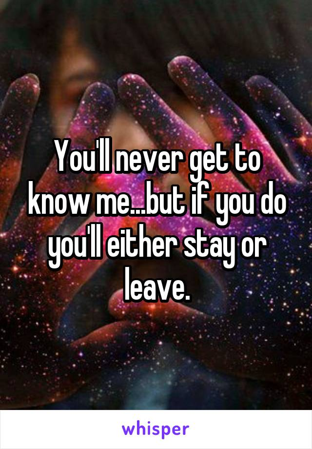You'll never get to know me...but if you do you'll either stay or leave.