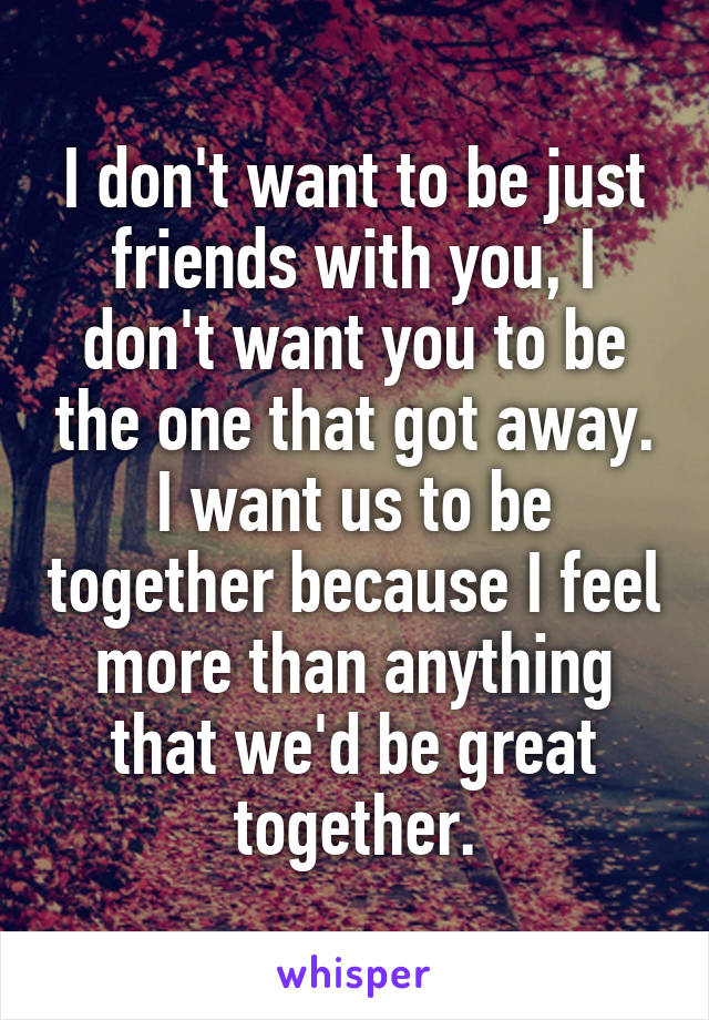 I don't want to be just friends with you, I don't want you to be the one that got away. I want us to be together because I feel more than anything that we'd be great together.