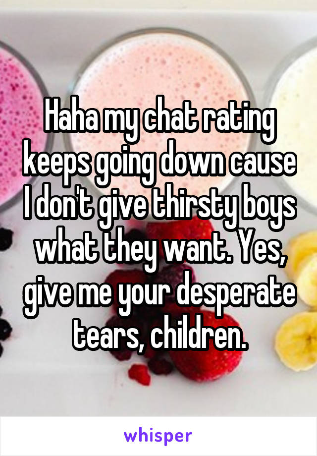 Haha my chat rating keeps going down cause I don't give thirsty boys what they want. Yes, give me your desperate tears, children.