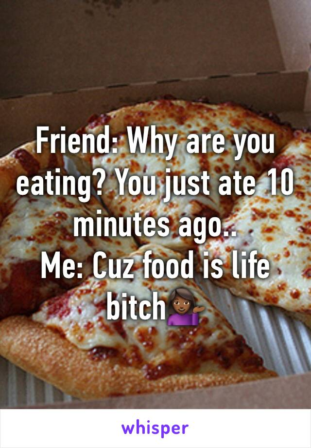 Friend: Why are you eating? You just ate 10 minutes ago.. Me: Cuz food is life bitch💁🏾