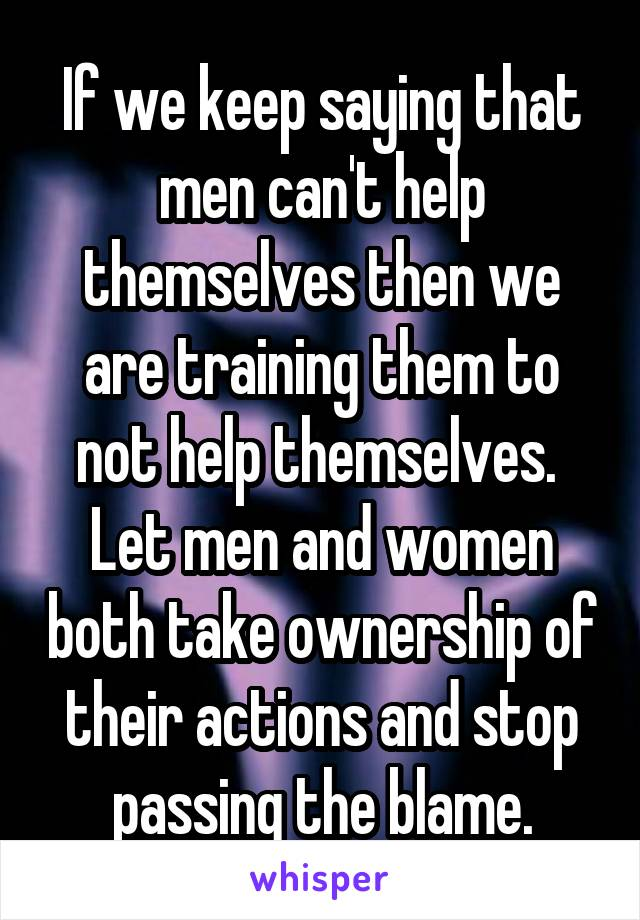 If we keep saying that men can't help themselves then we are training them to not help themselves.  Let men and women both take ownership of their actions and stop passing the blame.