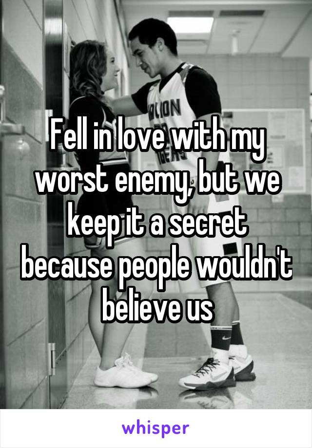 Fell in love with my worst enemy, but we keep it a secret because people wouldn't believe us